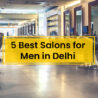 5 Best Salons for Men in Delhi